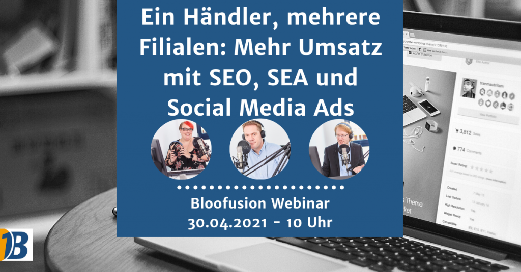 Bloofusion Webinar | Ein Händler, mehrere Filialen: Mehr Umsatz mit SEO, SEA und Social Media Ads | 30.04.2021 | 10 Uhr